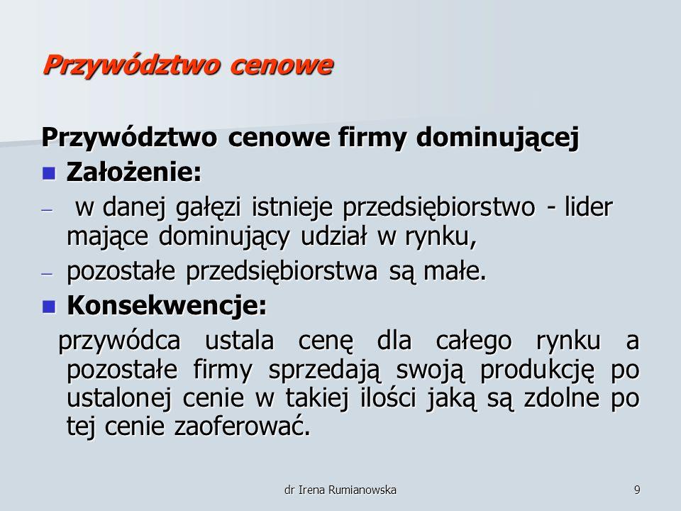 dr Irena Rumianowska9 Przywództwo cenowe Przywództwo cenowe firmy dominującej Założenie: Założenie: w danej gałęzi istnieje przedsiębiorstwo - lider m