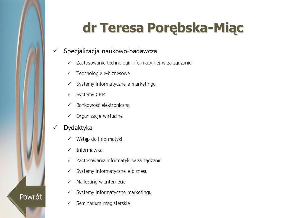 dr Teresa Porębska-Miąc Specjalizacja naukowo-badawcza Zastosowanie technologii informacyjnej w zarządzaniu Technologie e-biznesowe Systemy informatyc