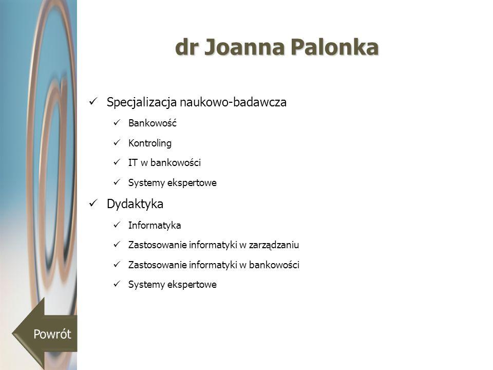 dr Joanna Palonka Specjalizacja naukowo-badawcza Bankowość Kontroling IT w bankowości Systemy ekspertowe Dydaktyka Informatyka Zastosowanie informatyk