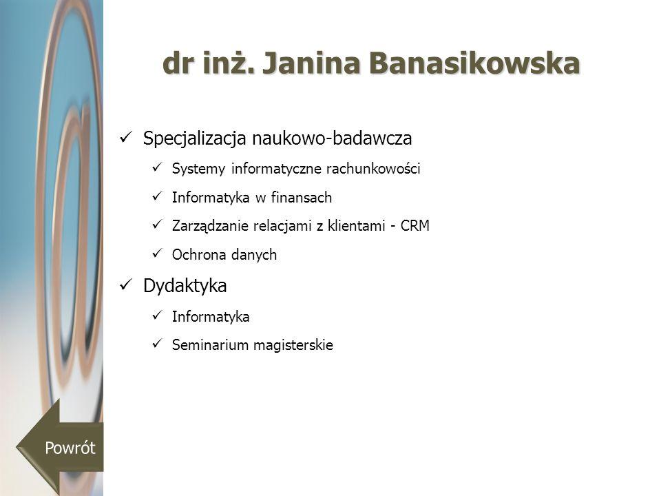 dr inż. Janina Banasikowska Specjalizacja naukowo-badawcza Systemy informatyczne rachunkowości Informatyka w finansach Zarządzanie relacjami z klienta
