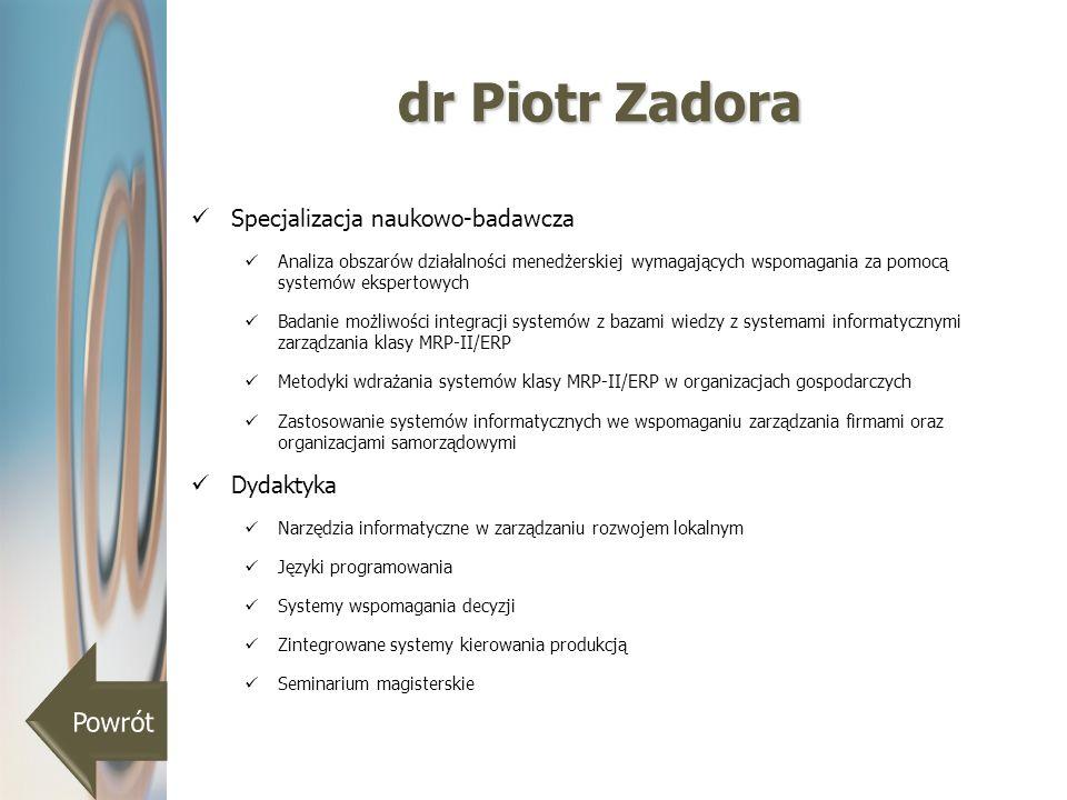 dr Piotr Zadora Specjalizacja naukowo-badawcza Analiza obszarów działalności menedżerskiej wymagających wspomagania za pomocą systemów ekspertowych Ba