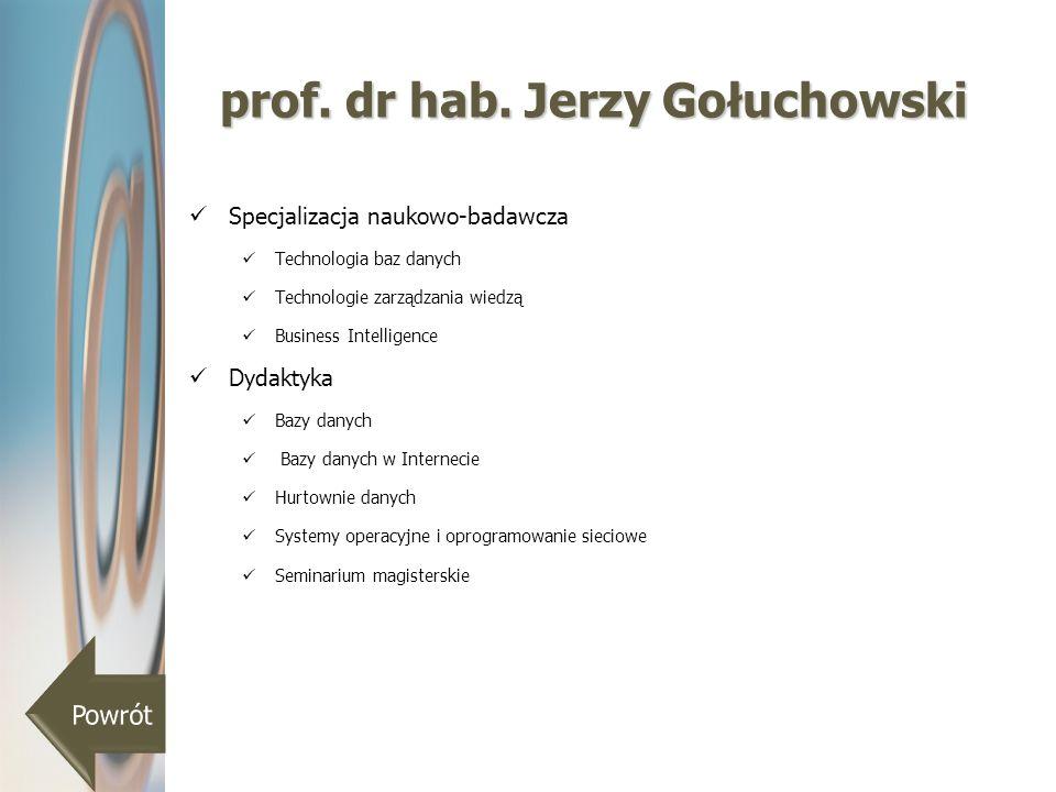 prof. dr hab. Jerzy Gołuchowski Specjalizacja naukowo-badawcza Technologia baz danych Technologie zarządzania wiedzą Business Intelligence Dydaktyka B