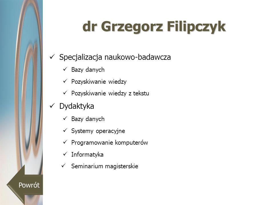 dr Grzegorz Filipczyk Specjalizacja naukowo-badawcza Bazy danych Pozyskiwanie wiedzy Pozyskiwanie wiedzy z tekstu Dydaktyka Bazy danych Systemy operac
