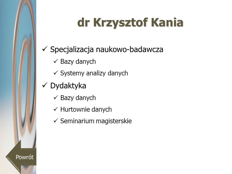 dr Krzysztof Kania Specjalizacja naukowo-badawcza Bazy danych Systemy analizy danych Dydaktyka Bazy danych Hurtownie danych Seminarium magisterskie