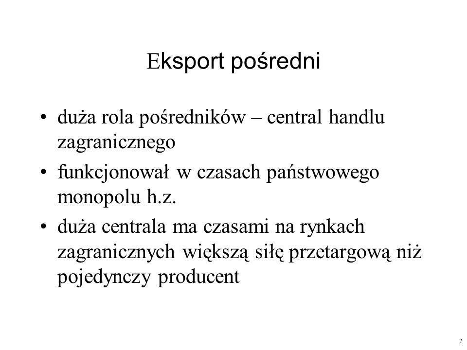 2 E ksport pośredni duża rola pośredników – central handlu zagranicznego funkcjonował w czasach państwowego monopolu h.z. duża centrala ma czasami na