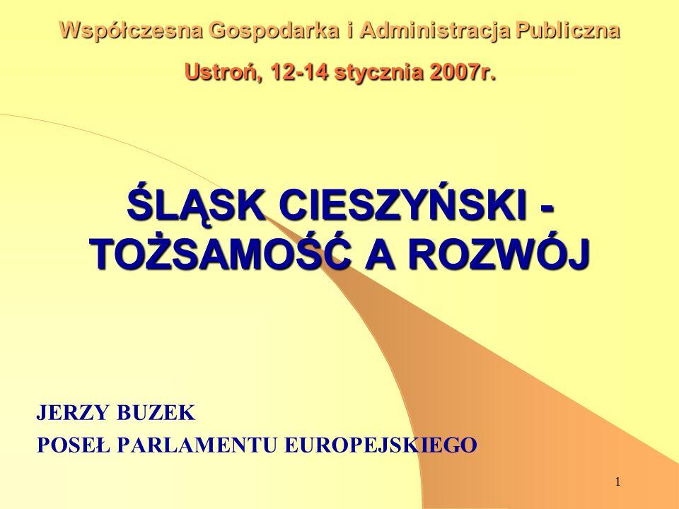 1 Współczesna Gospodarka i Administracja Publiczna Ustroń, 12-14 stycznia 2007r. ŚLĄSK CIESZYŃSKI - TOŻSAMOŚĆ A ROZWÓJ JERZY BUZEK POSEŁ PARLAMENTU EU