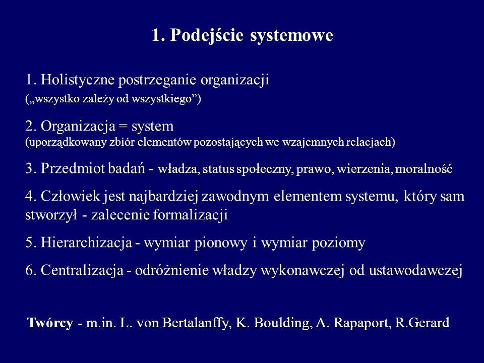 1. Podejście systemowe Twórcy - m.in. L. von Bertalanffy, K. Boulding, A. Rapaport, R.Gerard 1. Holistyczne postrzeganie organizacji (wszystko zależy