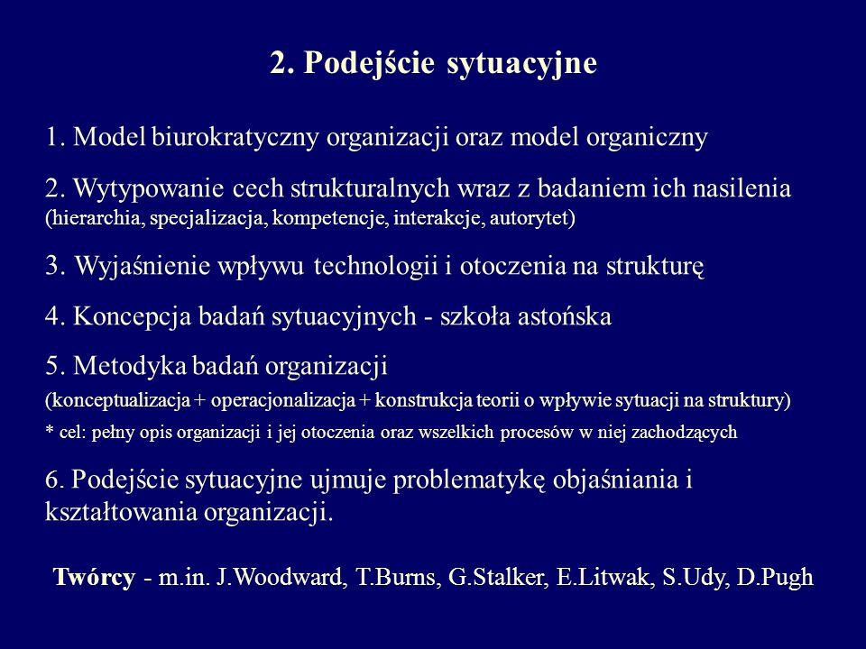 2. Podejście sytuacyjne Twórcy - m.in. J.Woodward, T.Burns, G.Stalker, E.Litwak, S.Udy, D.Pugh 1. Model biurokratyczny organizacji oraz model organicz