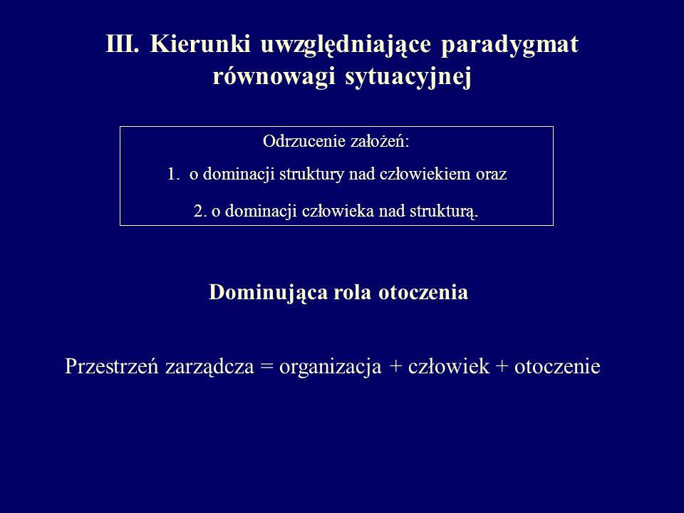 III. Kierunki uwzględniające paradygmat równowagi sytuacyjnej Odrzucenie założeń: 1. o dominacji struktury nad człowiekiem oraz 2. o dominacji człowie