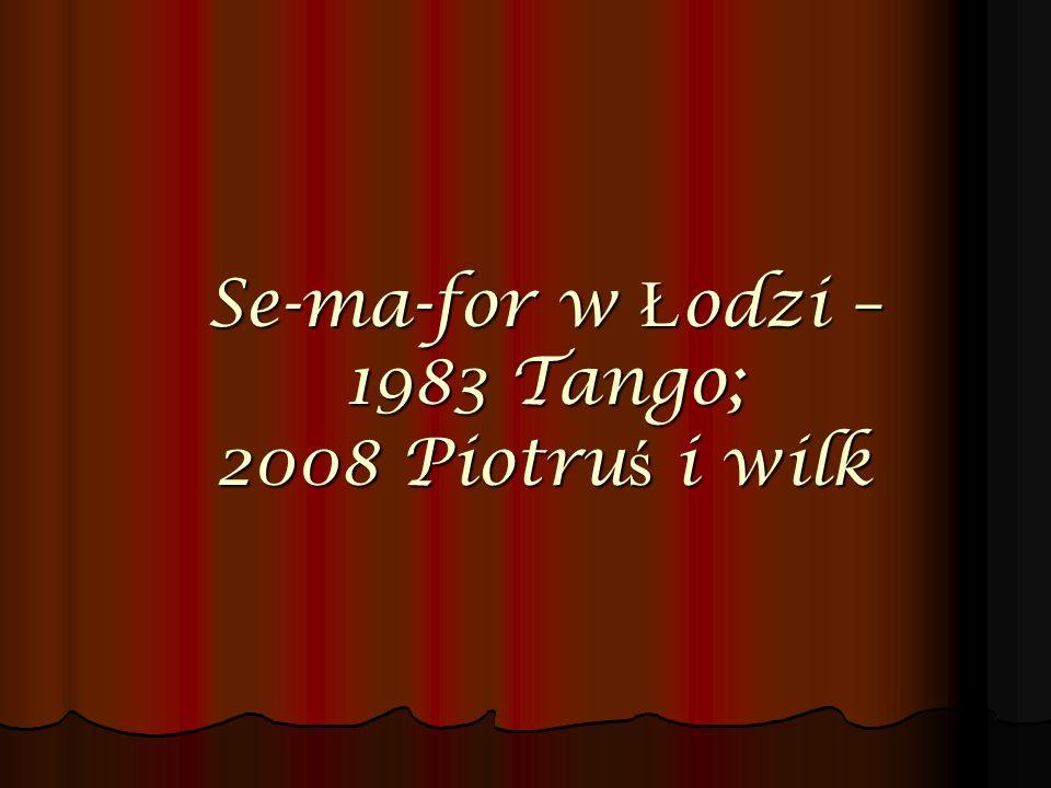 Se-ma-for w Ł odzi – 1983 Tango; 2008 Piotru ś i wilk
