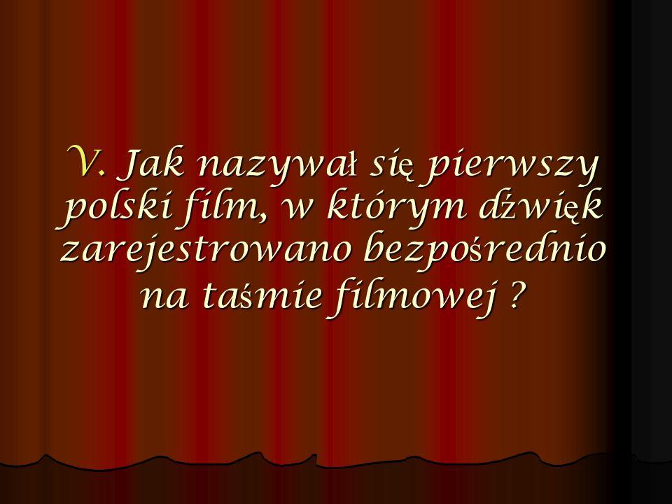 V. Jak nazywa ł si ę pierwszy polski film, w którym d ź wi ę k zarejestrowano bezpo ś rednio na ta ś mie filmowej ?