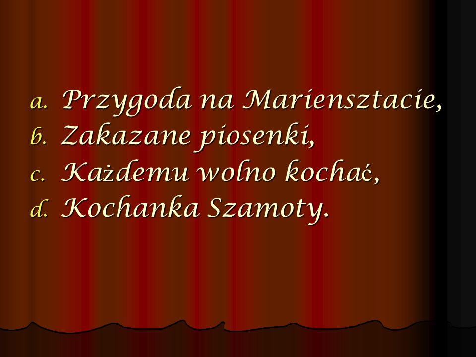 a. Przygoda na Mariensztacie, b. Zakazane piosenki, c. Ka ż demu wolno kocha ć, d. Kochanka Szamoty.