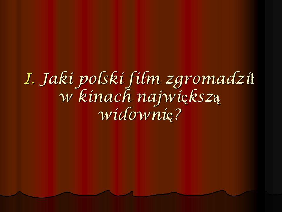 I. Jaki polski film zgromadzi ł w kinach najwi ę ksz ą widowni ę ?