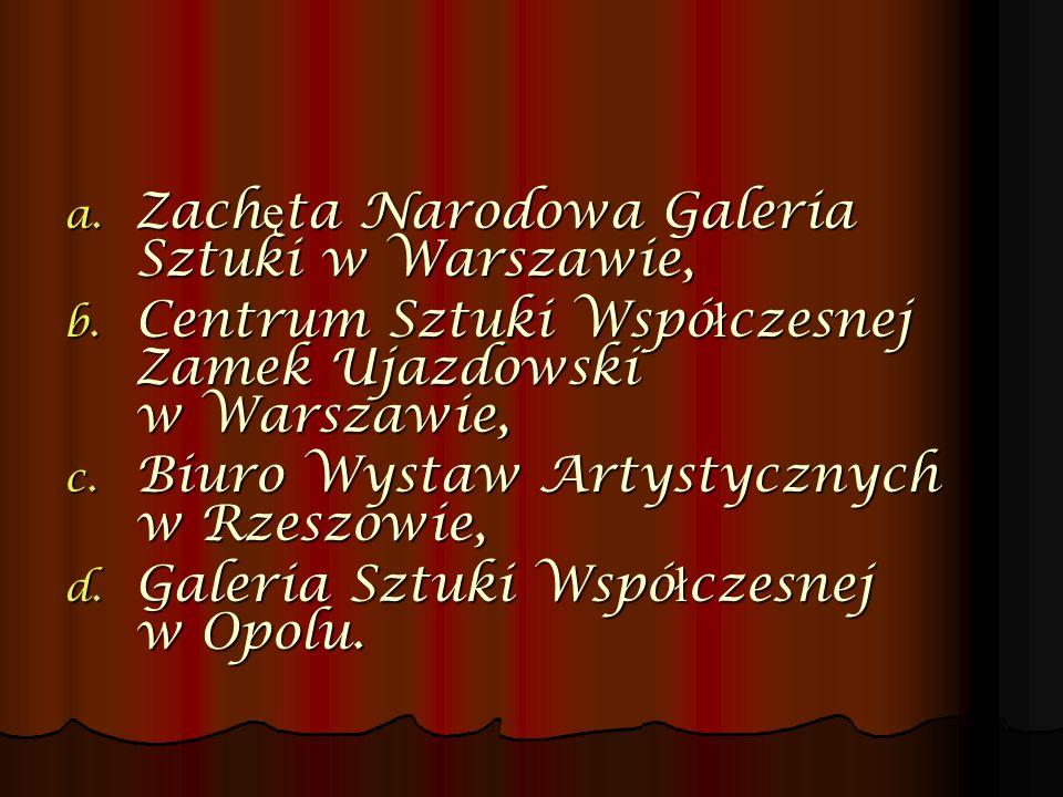 a. Zach ę ta Narodowa Galeria Sztuki w Warszawie, b. Centrum Sztuki Wspó ł czesnej Zamek Ujazdowski w Warszawie, c. Biuro Wystaw Artystycznych w Rzesz
