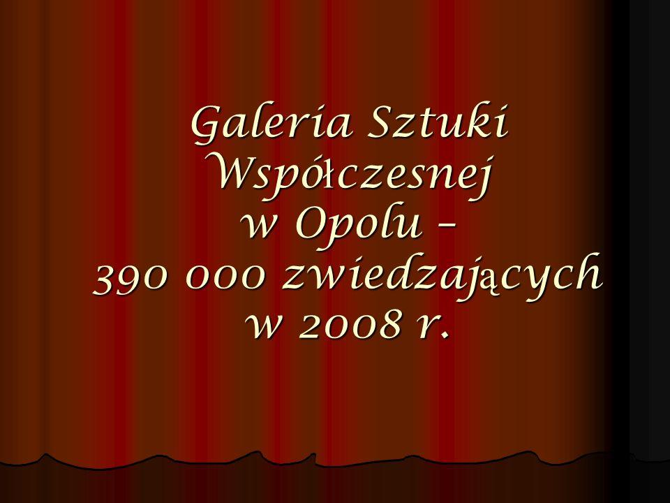 Galeria Sztuki Wspó ł czesnej w Opolu – 390 000 zwiedzaj ą cych w 2008 r.