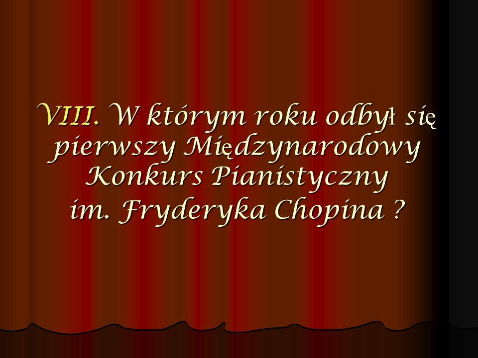 VIII. W którym roku odby ł si ę pierwszy Mi ę dzynarodowy Konkurs Pianistyczny im. Fryderyka Chopina ?