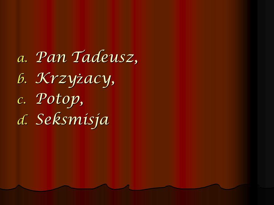 a. Pan Tadeusz, b. Krzy ż acy, c. Potop, d. Seksmisja
