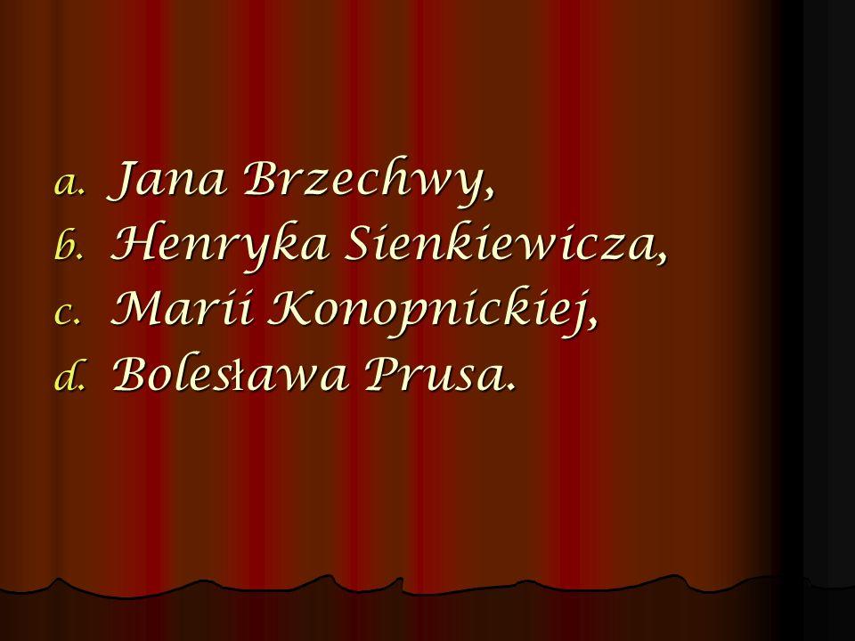a. Jana Brzechwy, b. Henryka Sienkiewicza, c. Marii Konopnickiej, d. Boles ł awa Prusa.