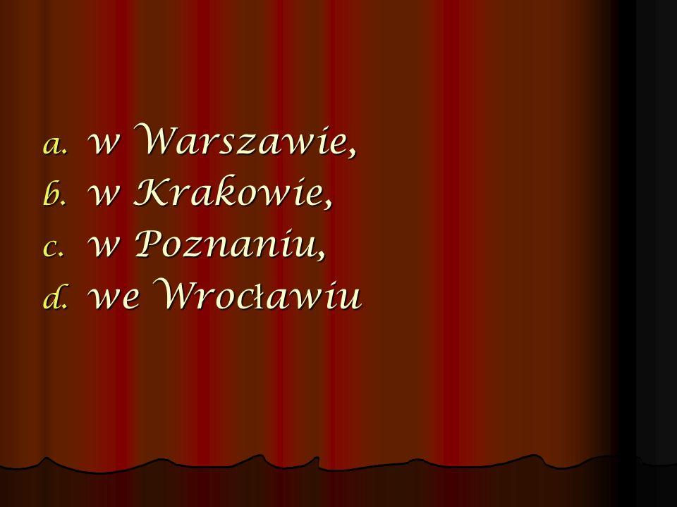 a. w Warszawie, b. w Krakowie, c. w Poznaniu, d. we Wroc ł awiu