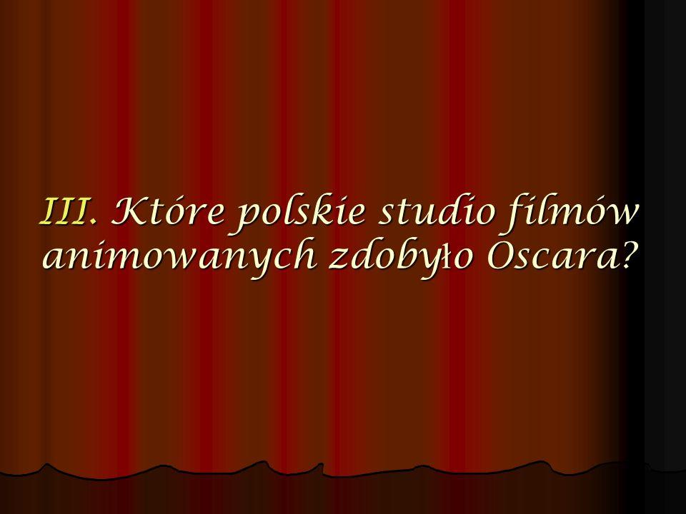III. Które polskie studio filmów animowanych zdoby ł o Oscara?