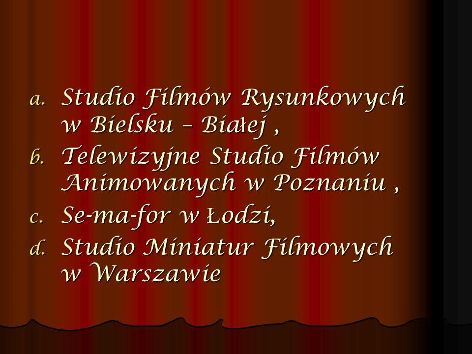 a. Studio Filmów Rysunkowych w Bielsku – Bia ł ej, b. Telewizyjne Studio Filmów Animowanych w Poznaniu, c. Se-ma-for w Ł odzi, d. Studio Miniatur Film