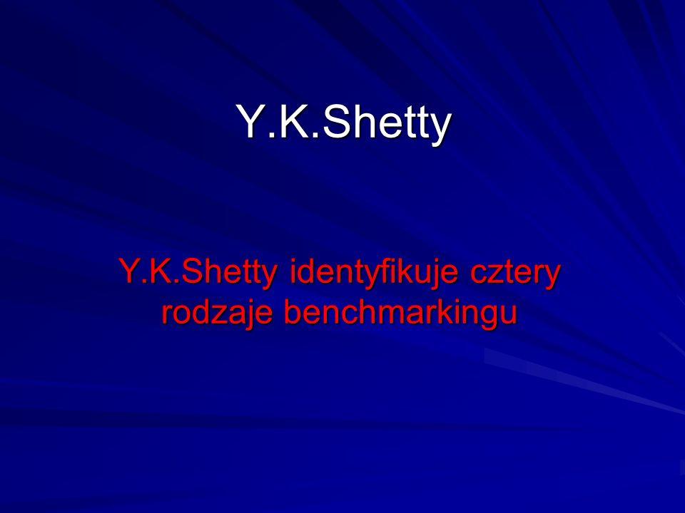 Y.K.Shetty Y.K.Shetty identyfikuje cztery rodzaje benchmarkingu