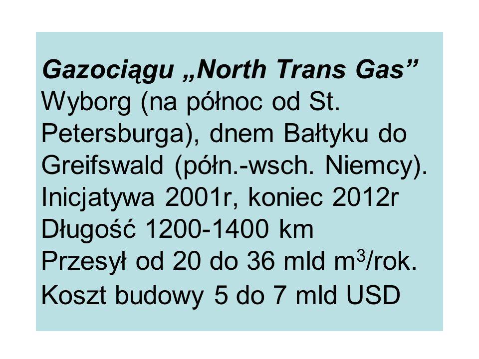 Gazociągu North Trans Gas Wyborg (na północ od St. Petersburga), dnem Bałtyku do Greifswald (półn.-wsch. Niemcy). Inicjatywa 2001r, koniec 2012r Długo
