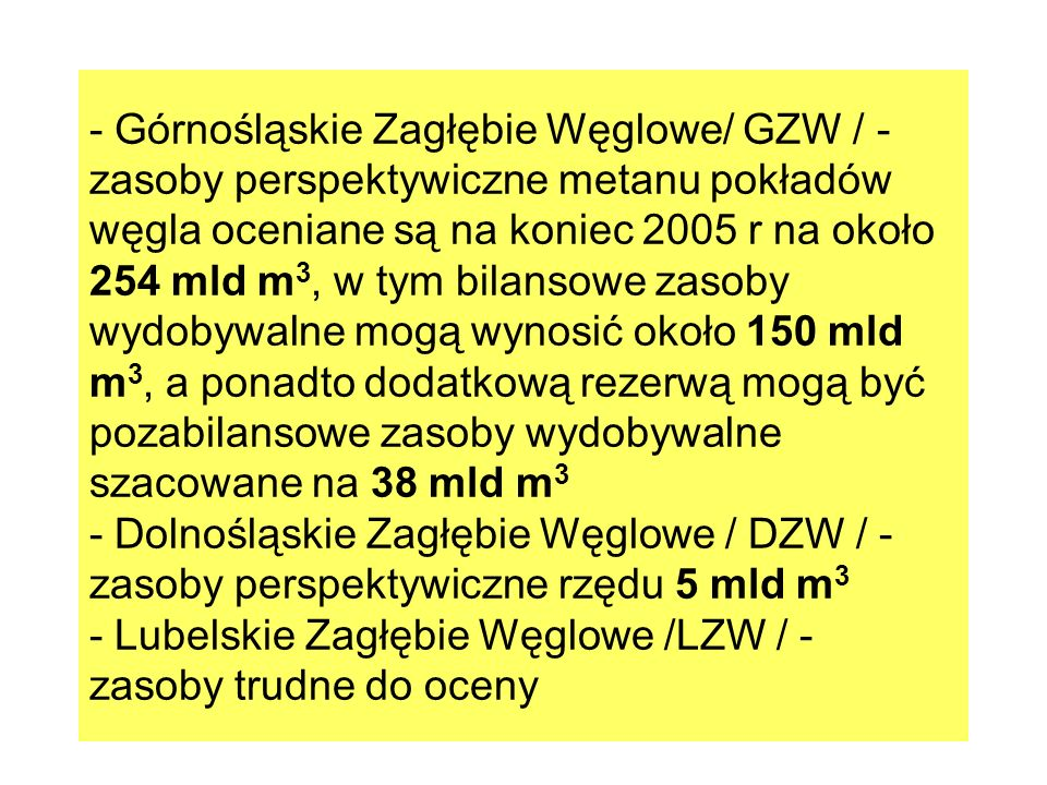 - Górnośląskie Zagłębie Węglowe/ GZW / - zasoby perspektywiczne metanu pokładów węgla oceniane są na koniec 2005 r na około 254 mld m 3, w tym bilanso