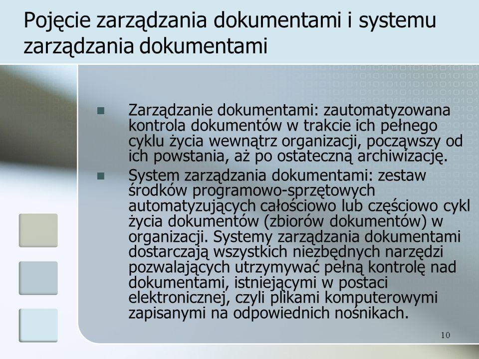 10 Pojęcie zarządzania dokumentami i systemu zarządzania dokumentami Zarządzanie dokumentami: zautomatyzowana kontrola dokumentów w trakcie ich pełnego cyklu życia wewnątrz organizacji, począwszy od ich powstania, aż po ostateczną archiwizację.
