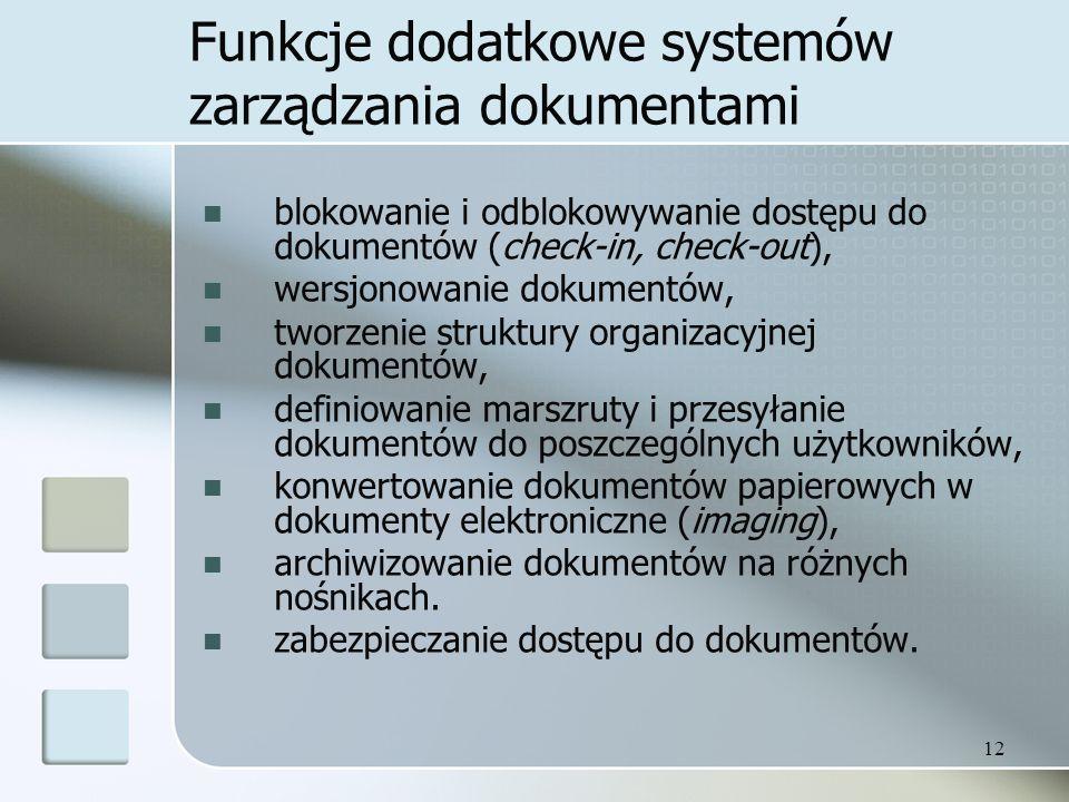 12 Funkcje dodatkowe systemów zarządzania dokumentami blokowanie i odblokowywanie dostępu do dokumentów (check-in, check-out), wersjonowanie dokumentów, tworzenie struktury organizacyjnej dokumentów, definiowanie marszruty i przesyłanie dokumentów do poszczególnych użytkowników, konwertowanie dokumentów papierowych w dokumenty elektroniczne (imaging), archiwizowanie dokumentów na różnych nośnikach.