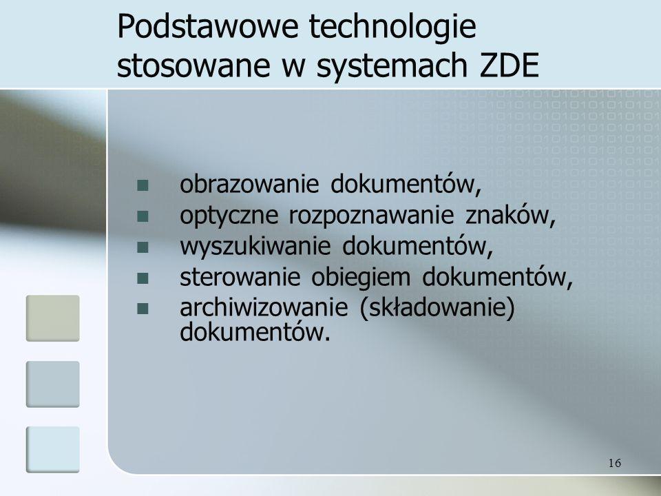 16 Podstawowe technologie stosowane w systemach ZDE obrazowanie dokumentów, optyczne rozpoznawanie znaków, wyszukiwanie dokumentów, sterowanie obiegiem dokumentów, archiwizowanie (składowanie) dokumentów.
