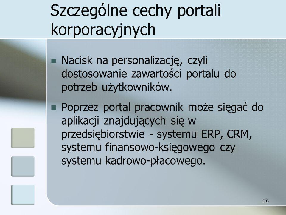 26 Szczególne cechy portali korporacyjnych Nacisk na personalizację, czyli dostosowanie zawartości portalu do potrzeb użytkowników.