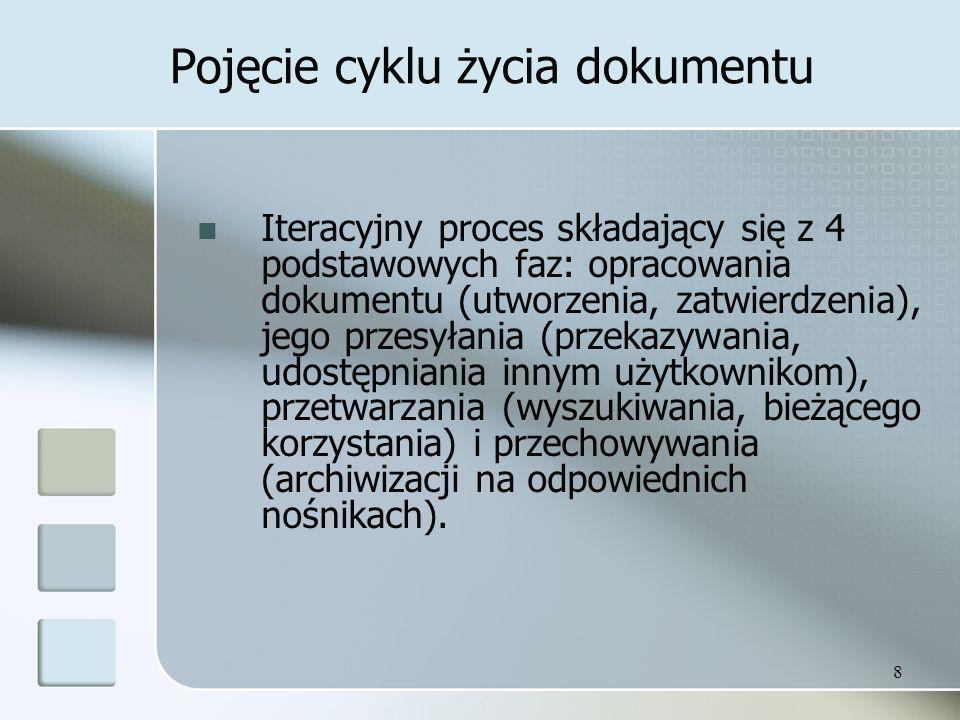 8 Pojęcie cyklu życia dokumentu Iteracyjny proces składający się z 4 podstawowych faz: opracowania dokumentu (utworzenia, zatwierdzenia), jego przesyłania (przekazywania, udostępniania innym użytkownikom), przetwarzania (wyszukiwania, bieżącego korzystania) i przechowywania (archiwizacji na odpowiednich nośnikach).