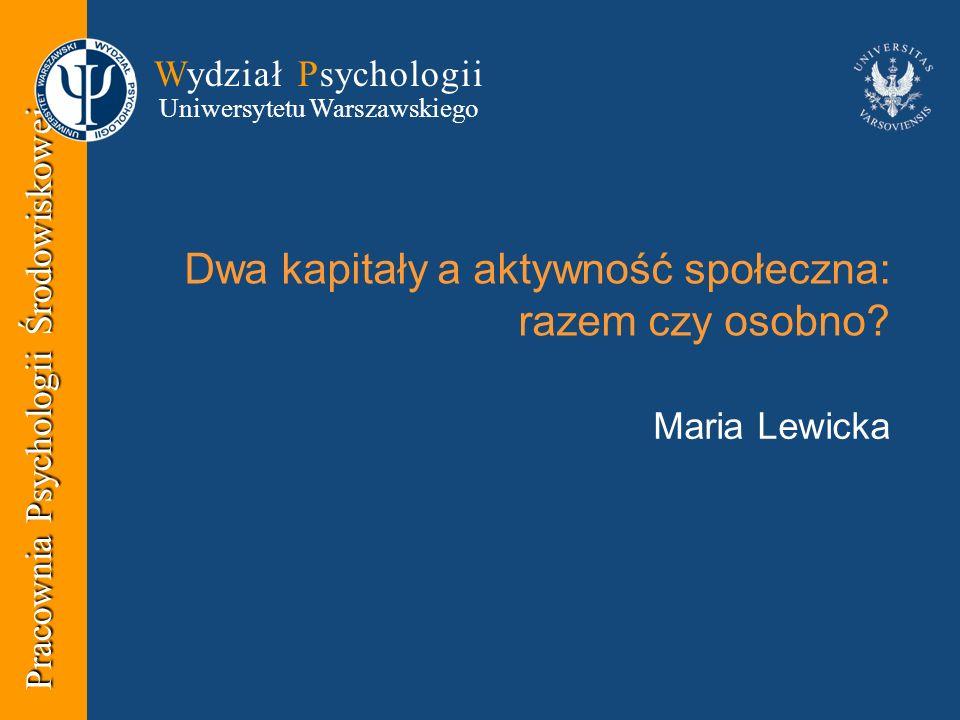Pracownia Psychologii Środowiskowej Wydział Psychologii Uniwersytetu Warszawskiego Dwa kapitały a aktywność społeczna: razem czy osobno.