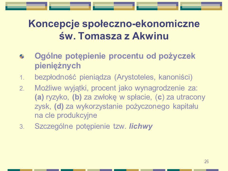 26 Koncepcje społeczno-ekonomiczne św. Tomasza z Akwinu Ogólne potępienie procentu od pożyczek pieniężnych 1. bezpłodność pieniądza (Arystoteles, kano