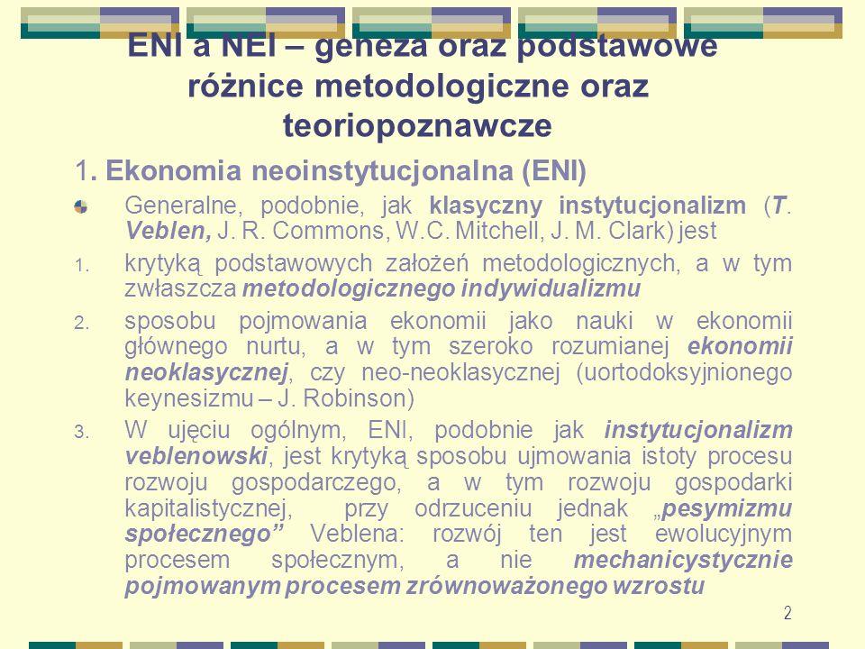 3 ENI a NEI – geneza oraz podstawowe różnice...Ekonomia neoinstytucjonalna Odrzucenie hedonizmu (jako filozoficznej i metodologicznej podstawy badania zachowania ekonomicznego jednostek) i wynikającej z niej hipotezy maksymalizacji użyteczności (mikroekonomicznej racjonalności), czyli koncepcji homo oeconomicus Przyjęcie psychologii instynktów (Veblen), a potem (ENI: C.Ayres, J.