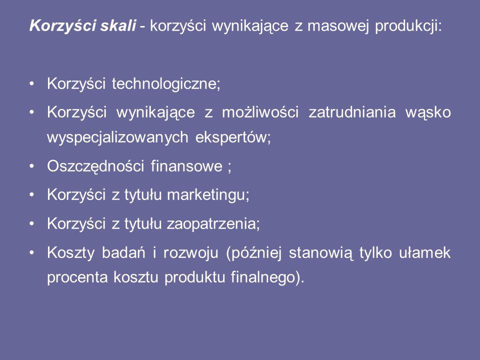 Korzyści skali - korzyści wynikające z masowej produkcji: Korzyści technologiczne; Korzyści wynikające z możliwości zatrudniania wąsko wyspecjalizowan