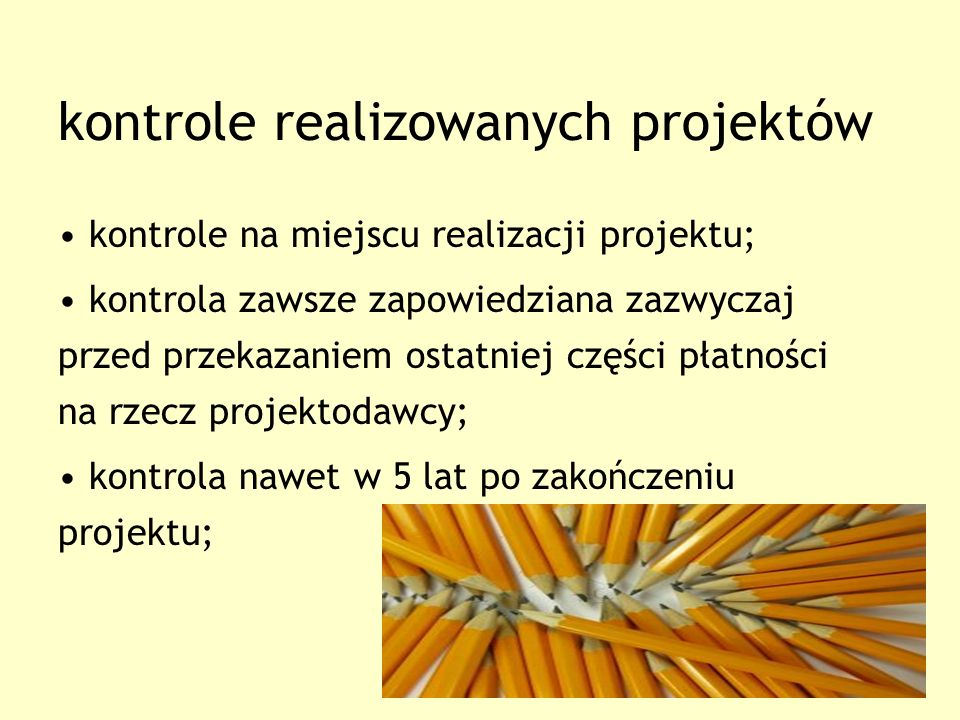 kontrole realizowanych projektów kontrole na miejscu realizacji projektu; kontrola zawsze zapowiedziana zazwyczaj przed przekazaniem ostatniej części płatności na rzecz projektodawcy; kontrola nawet w 5 lat po zakończeniu projektu;