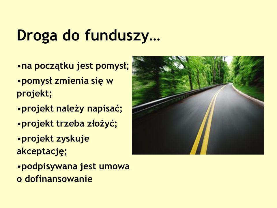 Droga do funduszy… na początku jest pomysł; pomysł zmienia się w projekt; projekt należy napisać; projekt trzeba złożyć; projekt zyskuje akceptację; podpisywana jest umowa o dofinansowanie