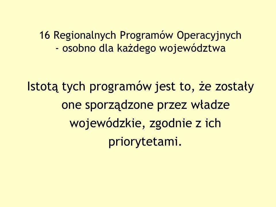 16 Regionalnych Programów Operacyjnych - osobno dla każdego województwa Istotą tych programów jest to, że zostały one sporządzone przez władze wojewódzkie, zgodnie z ich priorytetami.