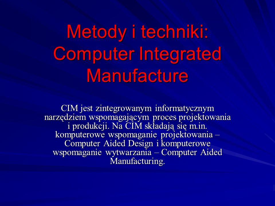 Metody i techniki: Computer Integrated Manufacture CIM jest zintegrowanym informatycznym narzędziem wspomagającym proces projektowania i produkcji. Na