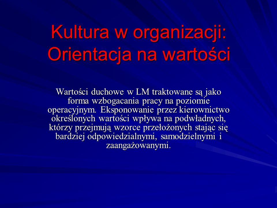 Kultura w organizacji: Orientacja na wartości Wartości duchowe w LM traktowane są jako forma wzbogacania pracy na poziomie operacyjnym. Eksponowanie p