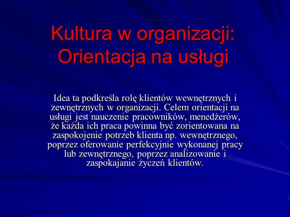 Kultura w organizacji: Orientacja na usługi Idea ta podkreśla rolę klientów wewnętrznych i zewnętrznych w organizacji. Celem orientacji na usługi jest