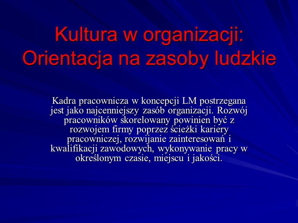 Kultura w organizacji: Orientacja na zasoby ludzkie Kadra pracownicza w koncepcji LM postrzegana jest jako najcenniejszy zasób organizacji. Rozwój pra