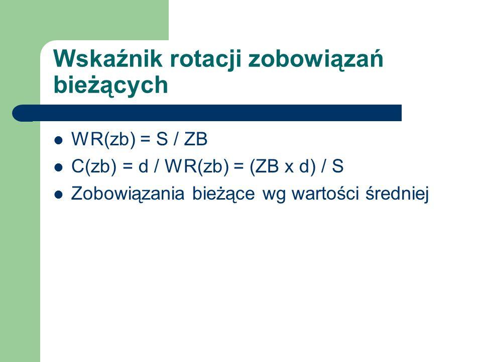 Wskaźnik rotacji zobowiązań bieżących WR(zb) = S / ZB C(zb) = d / WR(zb) = (ZB x d) / S Zobowiązania bieżące wg wartości średniej
