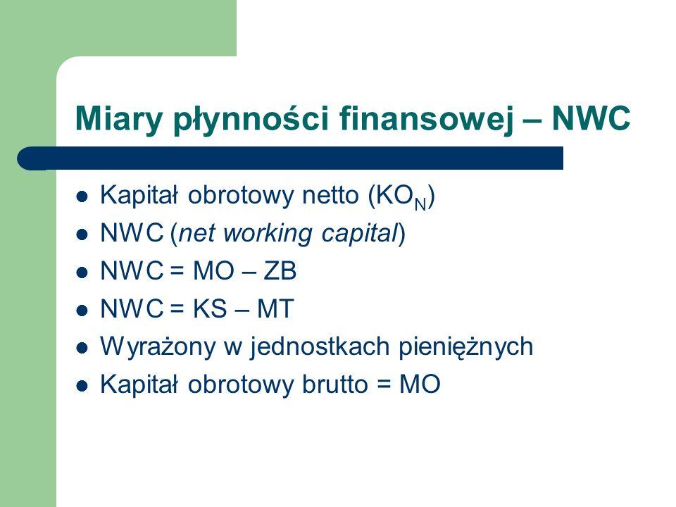 Miary płynności finansowej – NWC Kapitał obrotowy netto (KO N ) NWC (net working capital) NWC = MO – ZB NWC = KS – MT Wyrażony w jednostkach pieniężny
