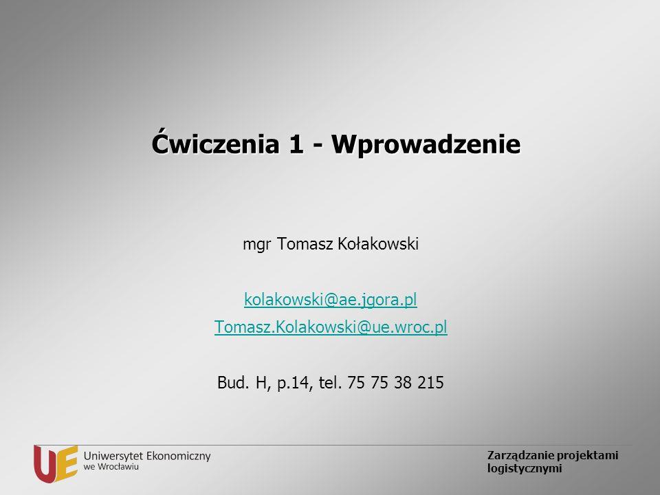 Zarządzanie projektami logistycznymi Ćwiczenia 1 - Wprowadzenie mgr Tomasz Kołakowski kolakowski@ae.jgora.pl Tomasz.Kolakowski@ue.wroc.pl Bud. H, p.14