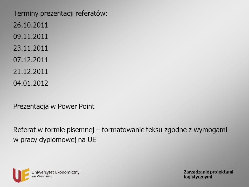 Zarządzanie projektami logistycznymi Terminy prezentacji referatów: 26.10.2011 09.11.2011 23.11.2011 07.12.2011 21.12.2011 04.01.2012 Prezentacja w Po