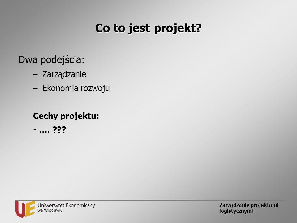 Zarządzanie projektami logistycznymi Co to jest projekt? Dwa podejścia: –Zarządzanie –Ekonomia rozwoju Cechy projektu: - …. ???