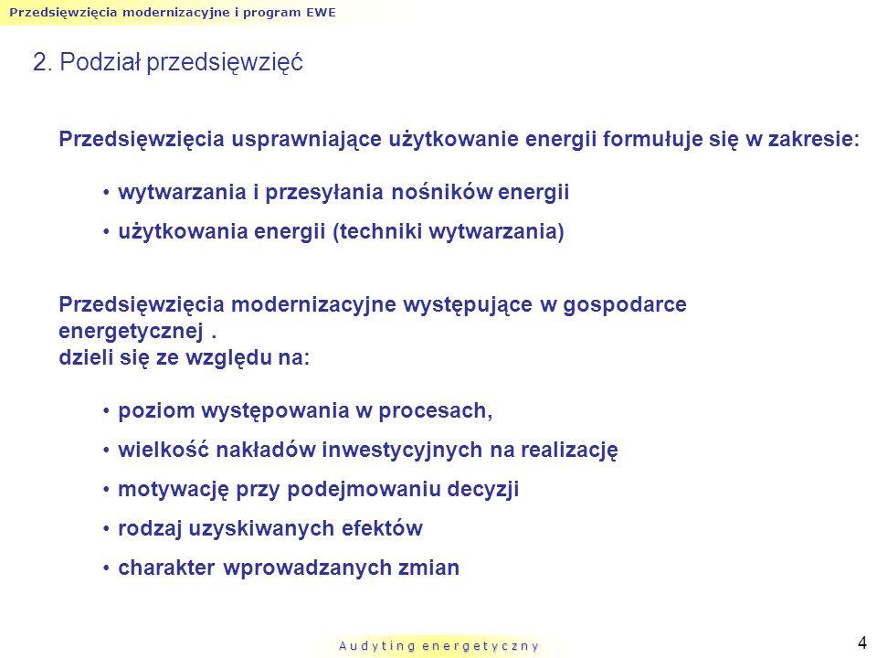 Przedsięwzięcia modernizacyjne i program EWE A u d y t i n g e n e r g e t y c z n y 5 2.1 Podział przedsięwzięć ze względu na poziom występowania w procesach zabiegizabiegi – pojedyncze (proste, elementarne) działania usprawniające użytkowanie energii i charakteryzowane przy użyciu zbioru danych liczbowych, określających efekt użyteczny i zużycie energii przedsięwzięcia pojedynczeprzedsięwzięcia pojedyncze – działania złożone z pewnej liczby zabiegów i zwykle odnoszą się do jednego nośnika energii wykorzystywanego w danym wydziale czy całym zakładzie przedsięwzięcia złożoneprzedsięwzięcia złożone – składają się z pewnej liczby przedsięwzięć pojedynczych i zwykle odnoszą się do kilku nośników energii oddzielnie